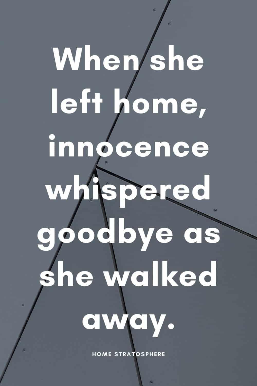 """""""When she left home, innocence whispered goodbye as she walked away."""""""