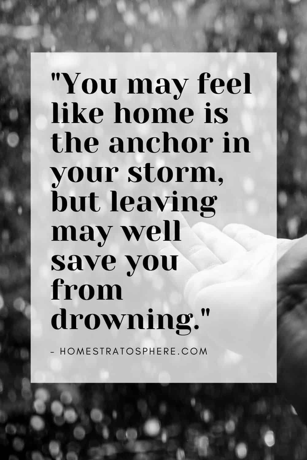 """You may feel like home is the anchor in your storm, but leaving may well save you from drowning."""