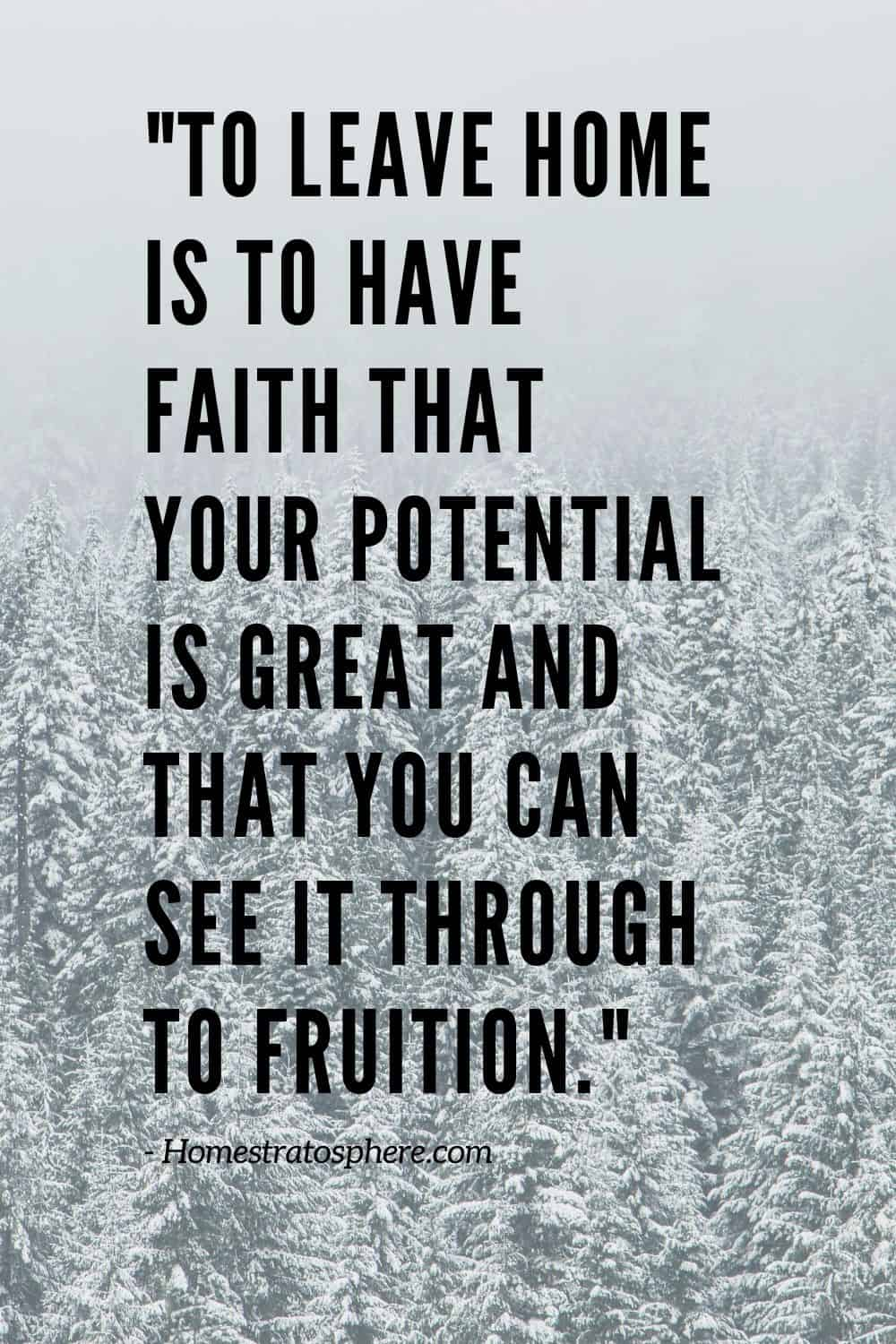 """To leave home is to have faith that your potential is great and that you can see it through to fruition."""