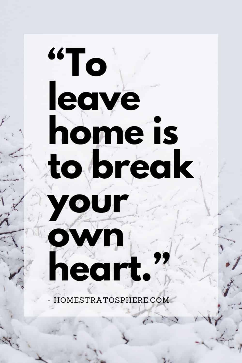 """To leave home is to break your own heart."""