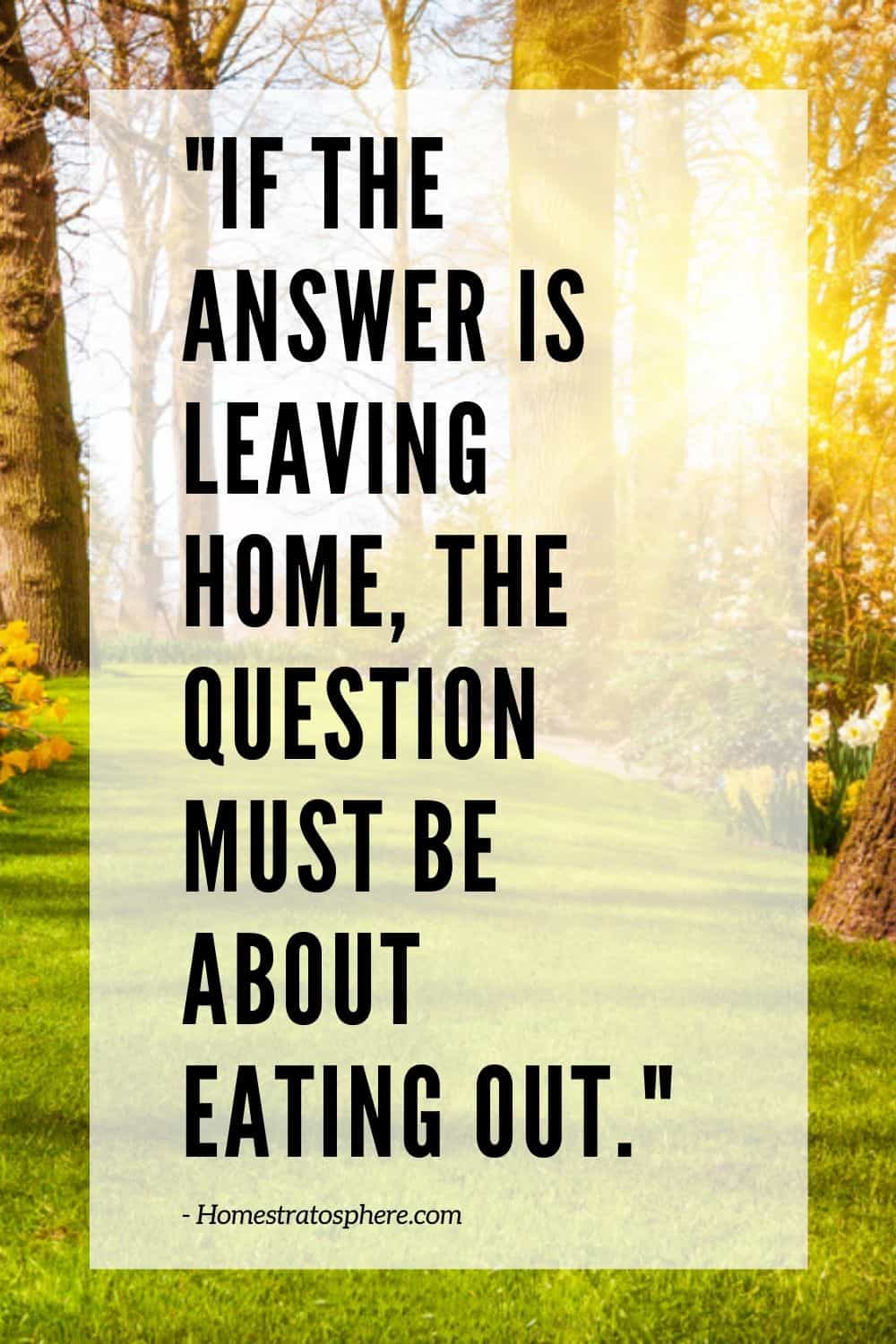 """If the answer is leaving home, the question must be about eating out."""