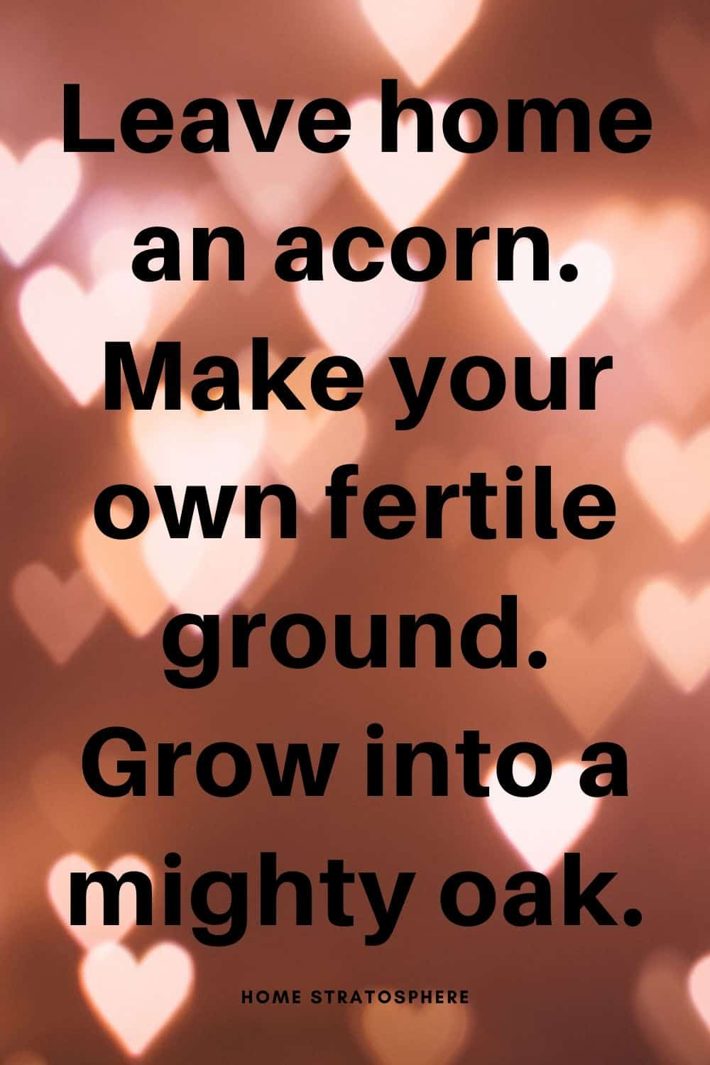 """Leave home an acorn. Make your own fertile ground. Grow into a mighty oak."""