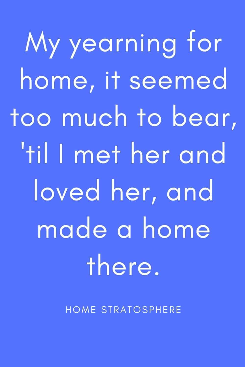 """My yearning for home, it seemed too much to bear, 'til I met her and loved her, and made a home there."""
