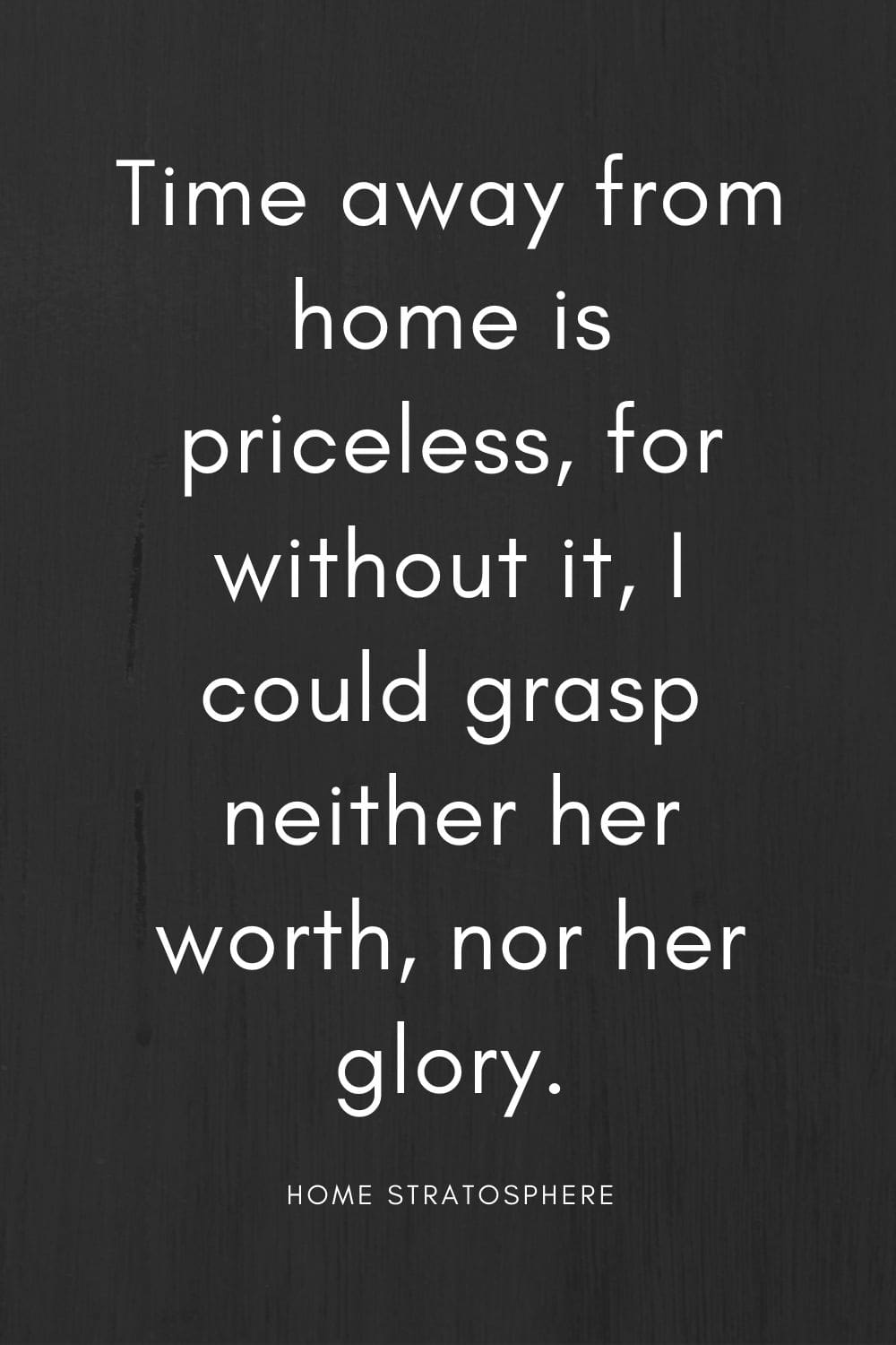 """Time away from home is priceless, for without it, I could grasp neither her worth, nor her glory."""