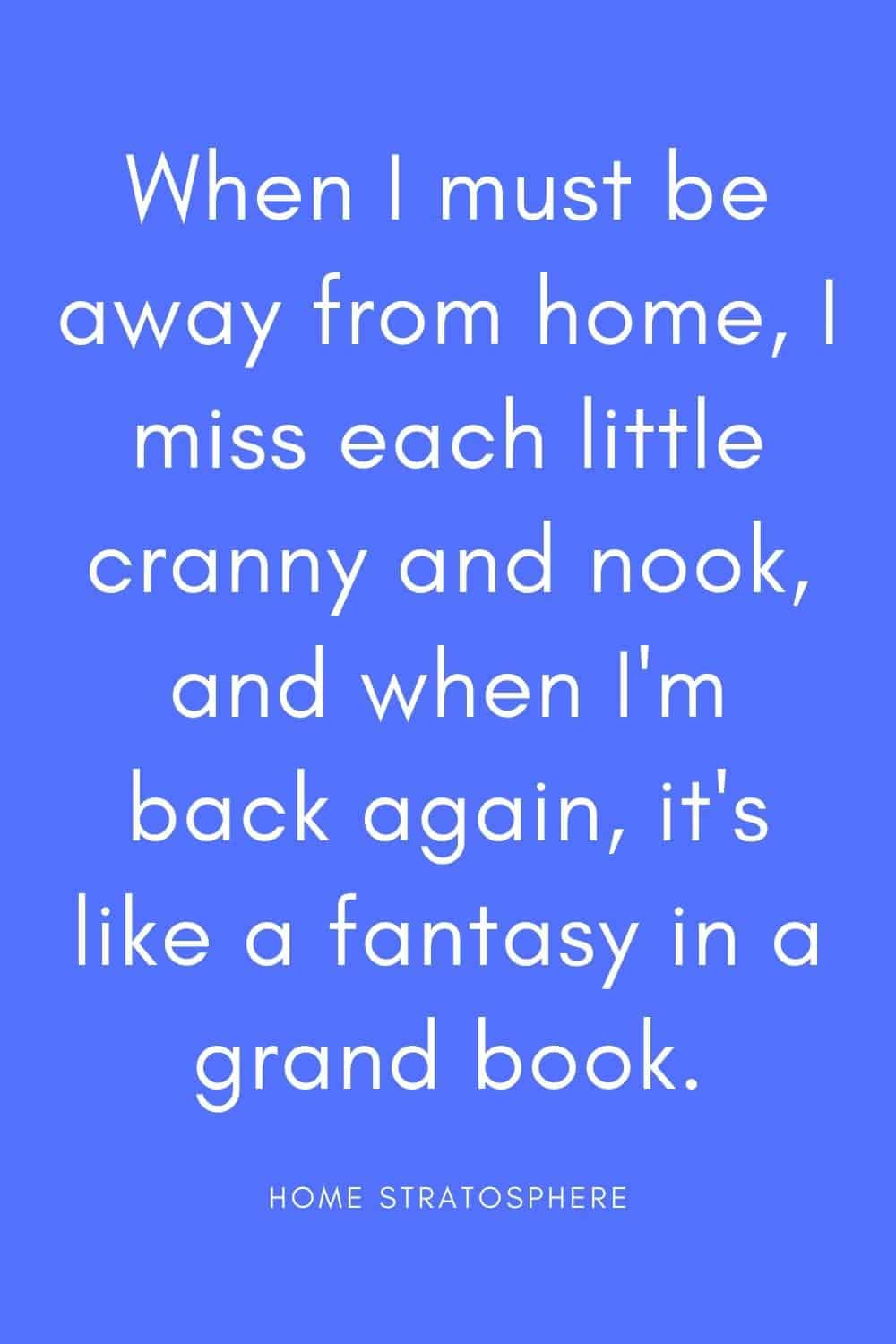 """When I must be away from home, I miss each little cranny and nook, and when I'm back again, it's like a fantasy in a grand book."""