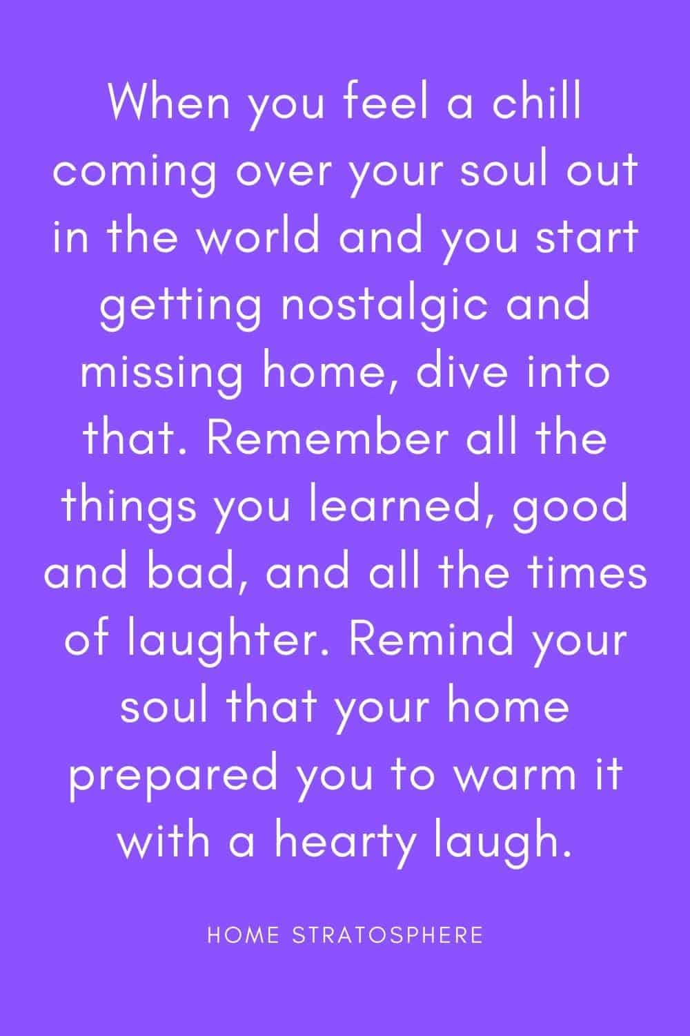 """When you feel a chill coming over your soul out in the world and you start getting nostalgic and missing home, dive into that. Remember all the things you learned, good and bad, and all the times of laughter. Remind your soul that your home prepared you to warm it with a hearty laugh."""