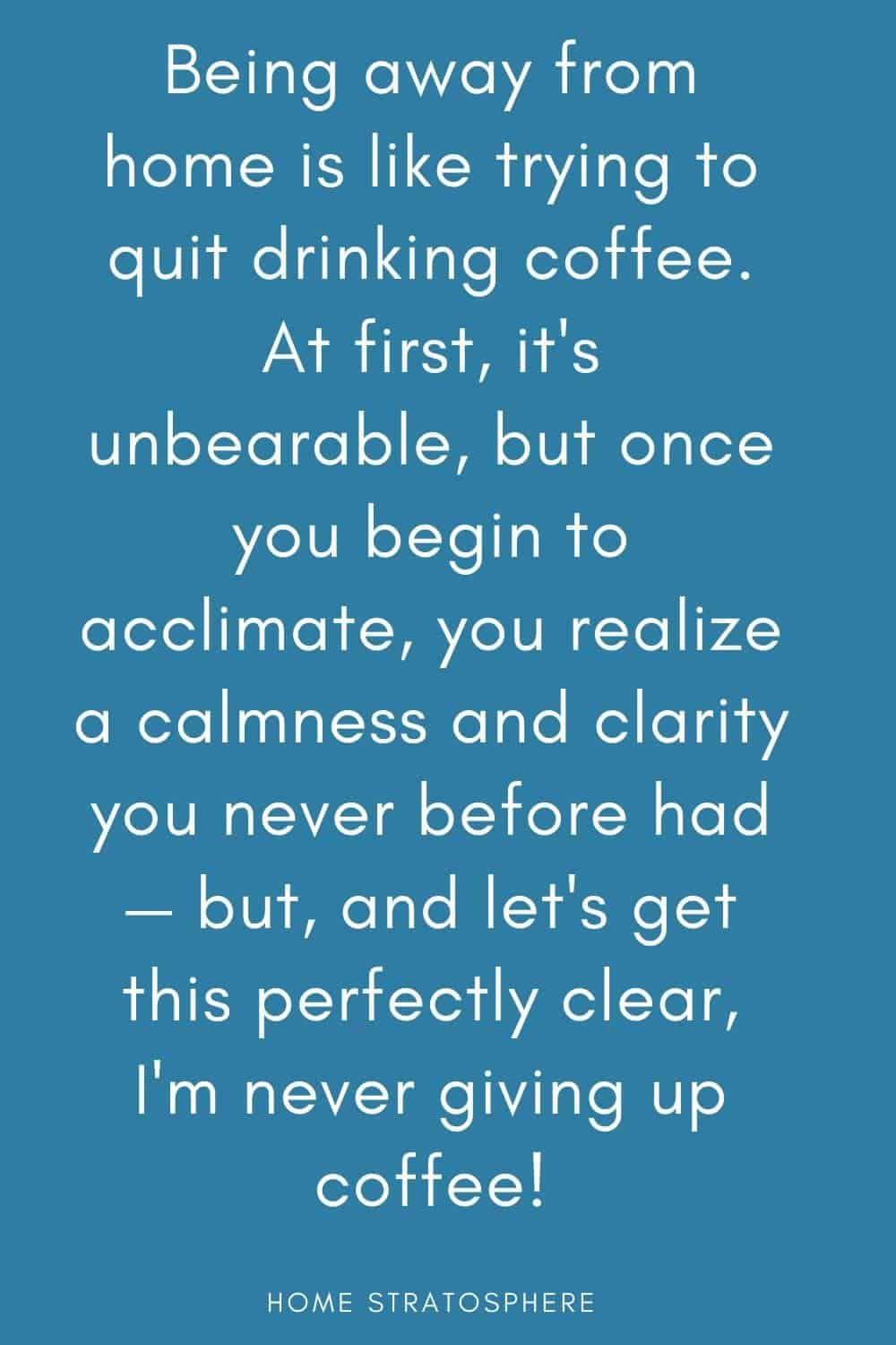 """Being away from home is like trying to quit drinking coffee. At first, it's unbearable, but once you begin to acclimate, you realize a calmness and clarity you never before had — but, and let's get this perfectly clear, I'm never giving up coffee!"""