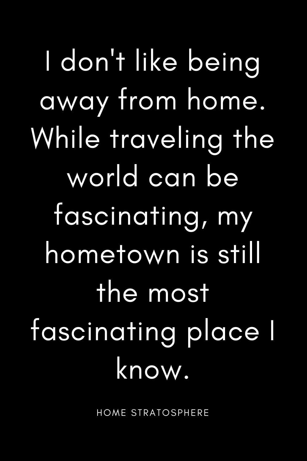 """I don't like being away from home. While traveling the world can be fascinating, my hometown is still the most fascinating place I know."""