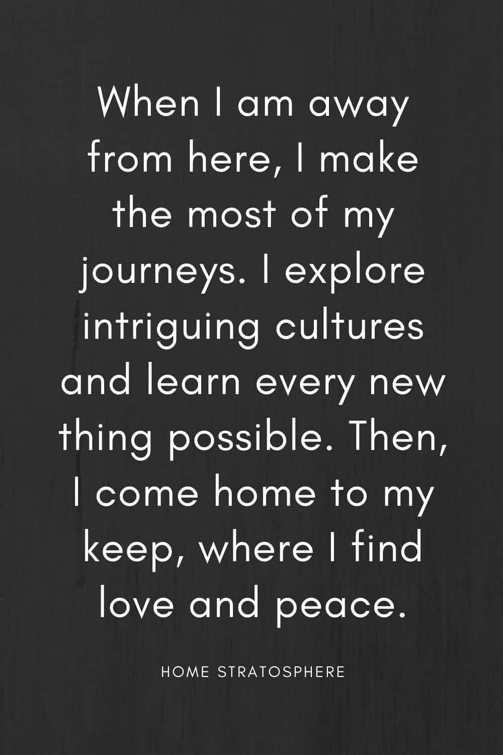 """When I am away from here, I make the most of my journeys. I explore intriguing cultures and learn every new thing possible. Then, I come home to my keep, where I find love and peace."""
