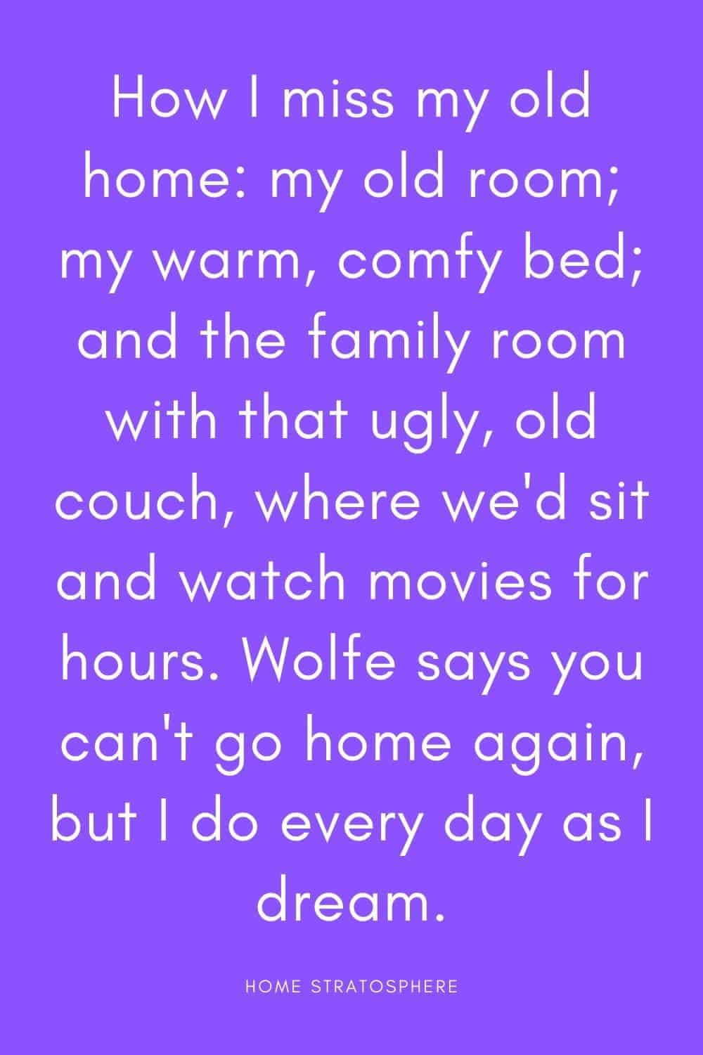 """How I miss my old home: my old room; my warm, comfy bed; and the family room with that ugly, old couch, where we'd sit and watch movies for hours. Wolfe says you can't go home again, but I do every day as I dream."""