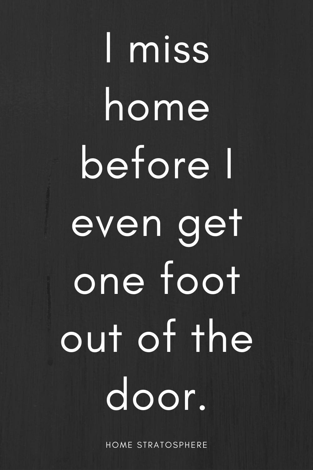 """I miss home before I even get one foot out of the door."""