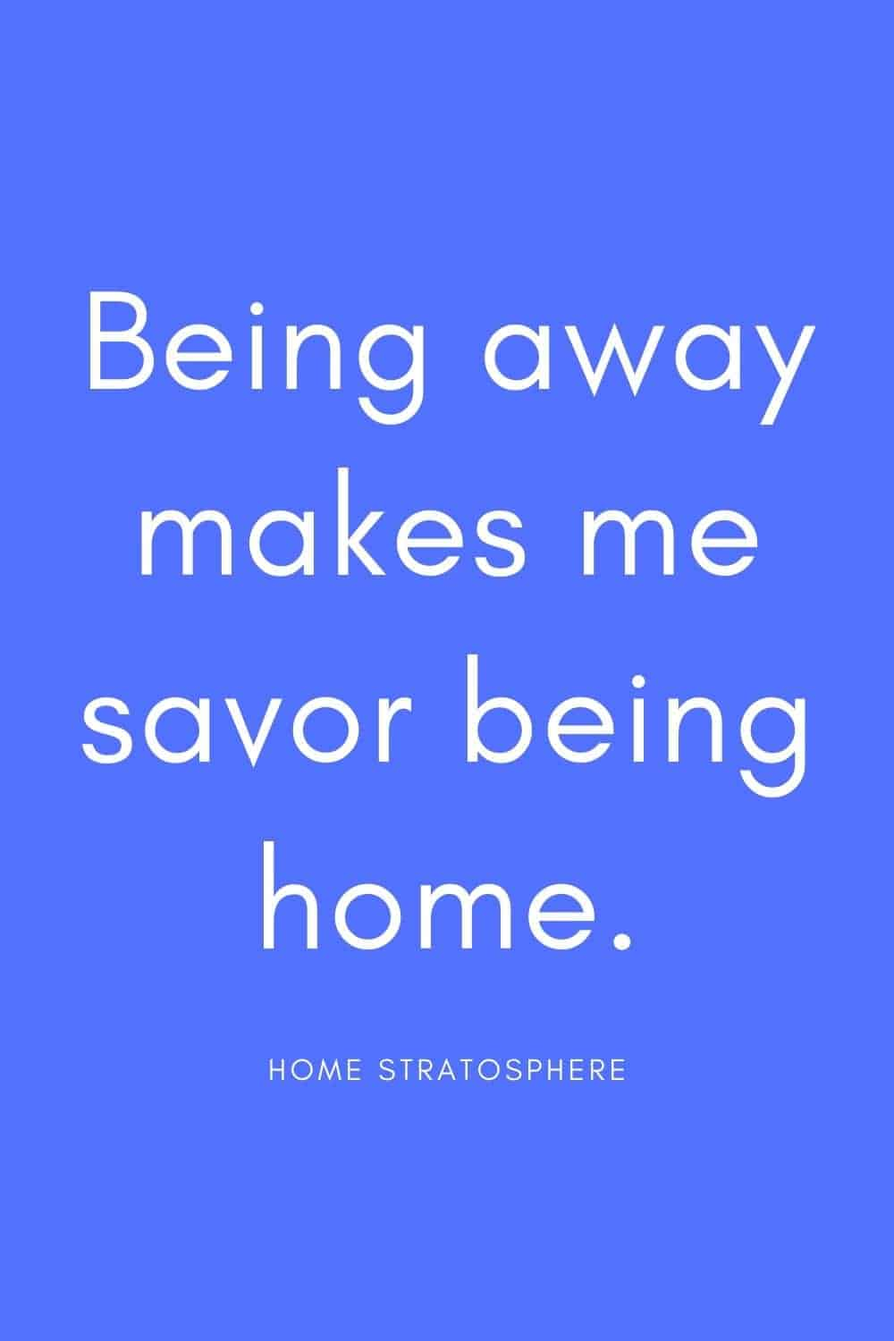 """Being away makes me savor being home."""