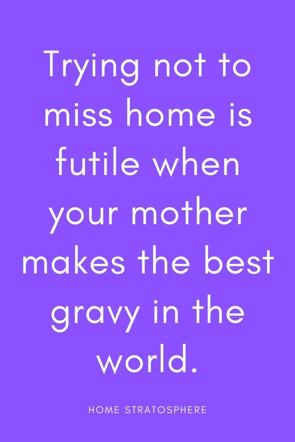 """Trying not to miss home is futile when your mother makes the best gravy in the world."""