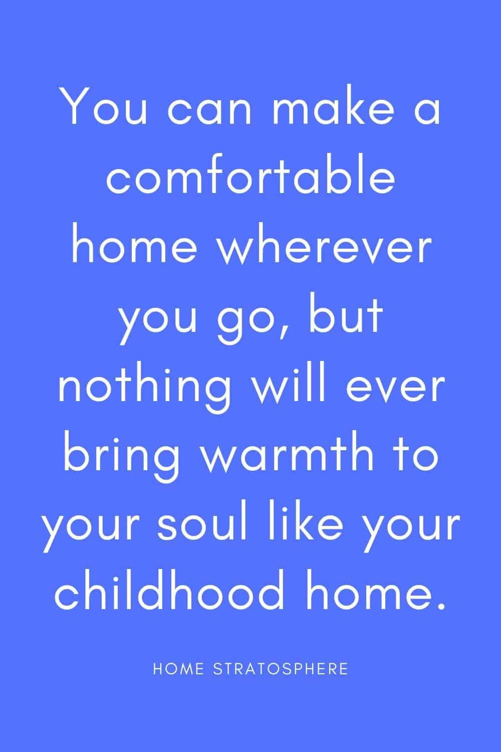 """You can make a comfortable home wherever you go, but nothing will ever bring warmth to your soul like your childhood home."""