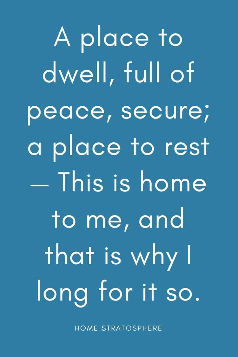 """A place to dwell, full of peace, secure; a place to rest — This is home to me, and that is why I long for it so."""