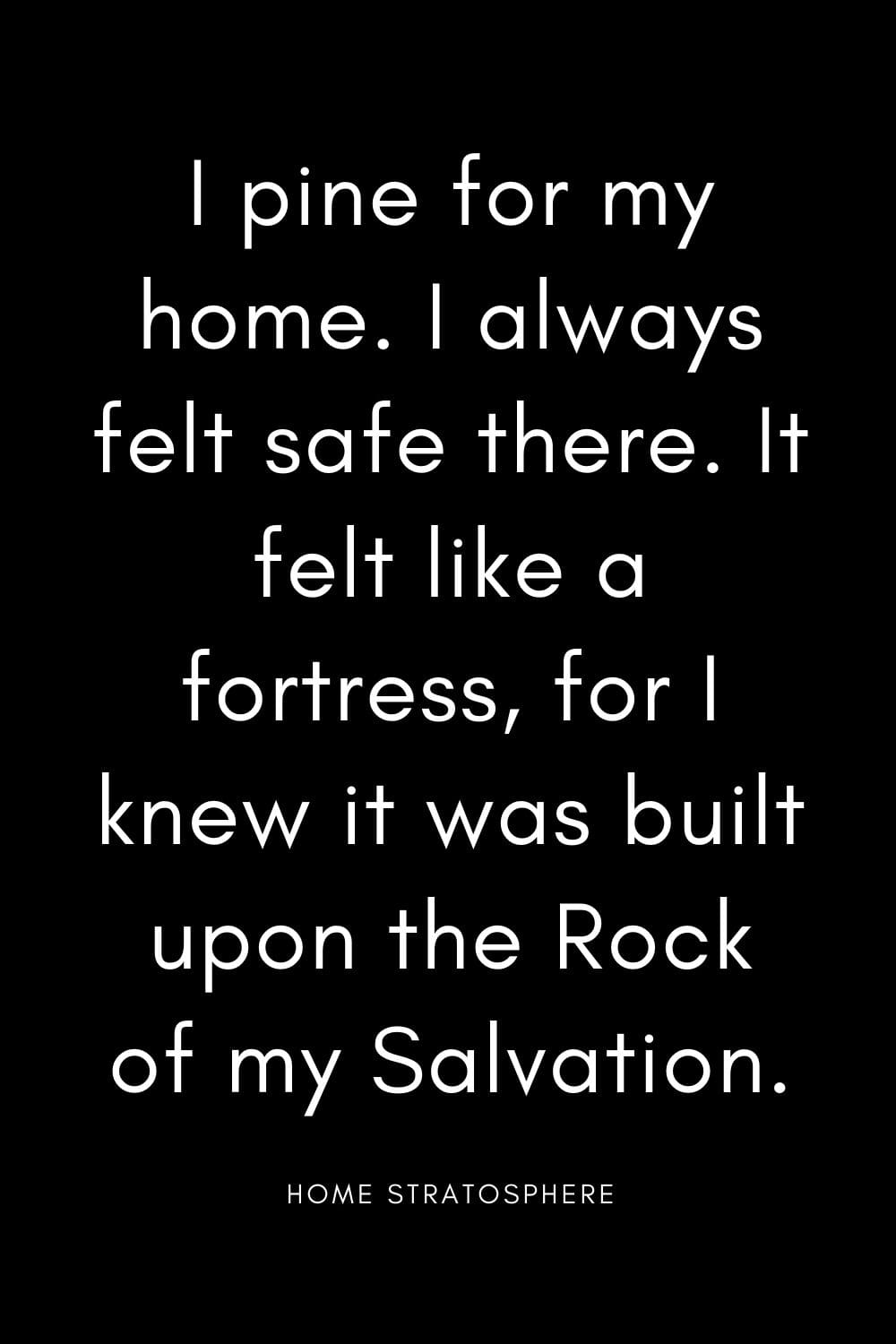 """I pine for my home. I always felt safe there. It felt like a fortress, for I knew it was built upon the Rock of my Salvation."""