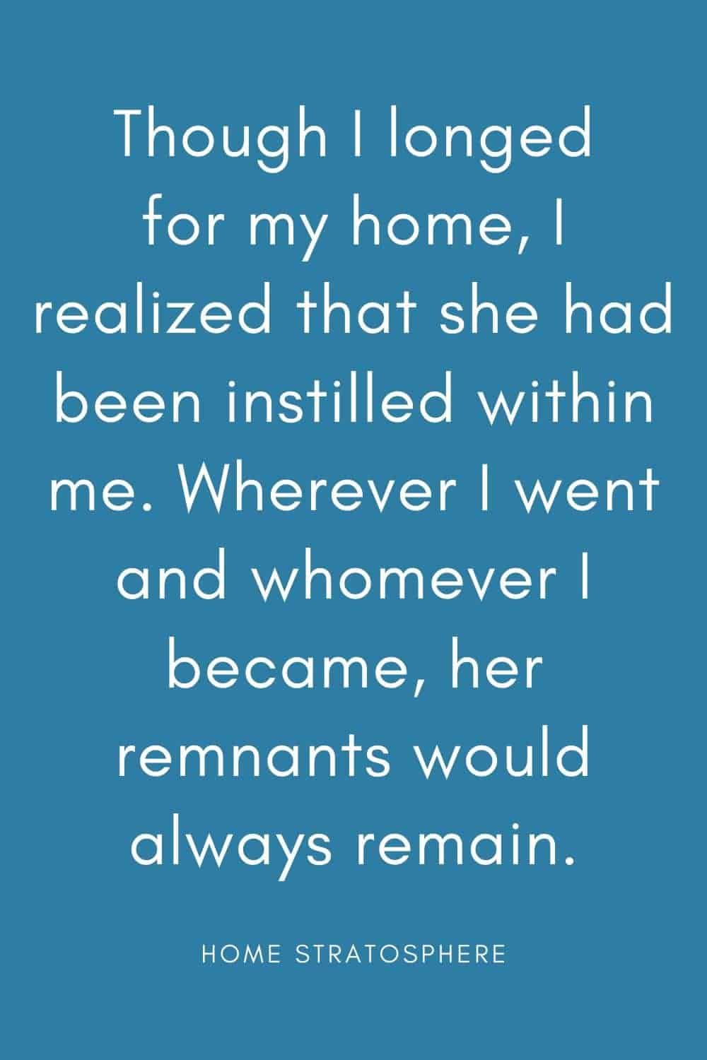 """Though I longed for my home, I realized that she had been instilled within me. Wherever I went and whomever I became, her remnants would always remain."""