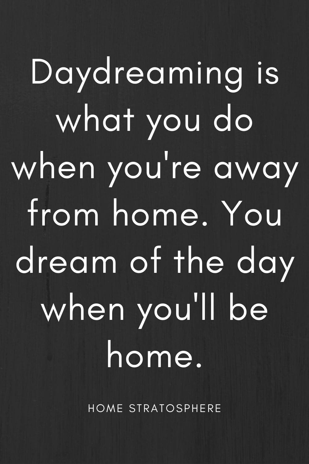 """Daydreaming is what you do when you're away from home. You dream of the day when you'll be home."""