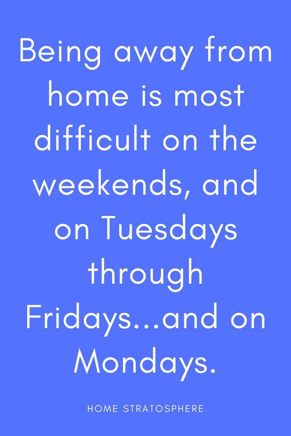 """Being away from home is most difficult on the weekends, and on Tuesdays through Fridays...and on Mondays."""