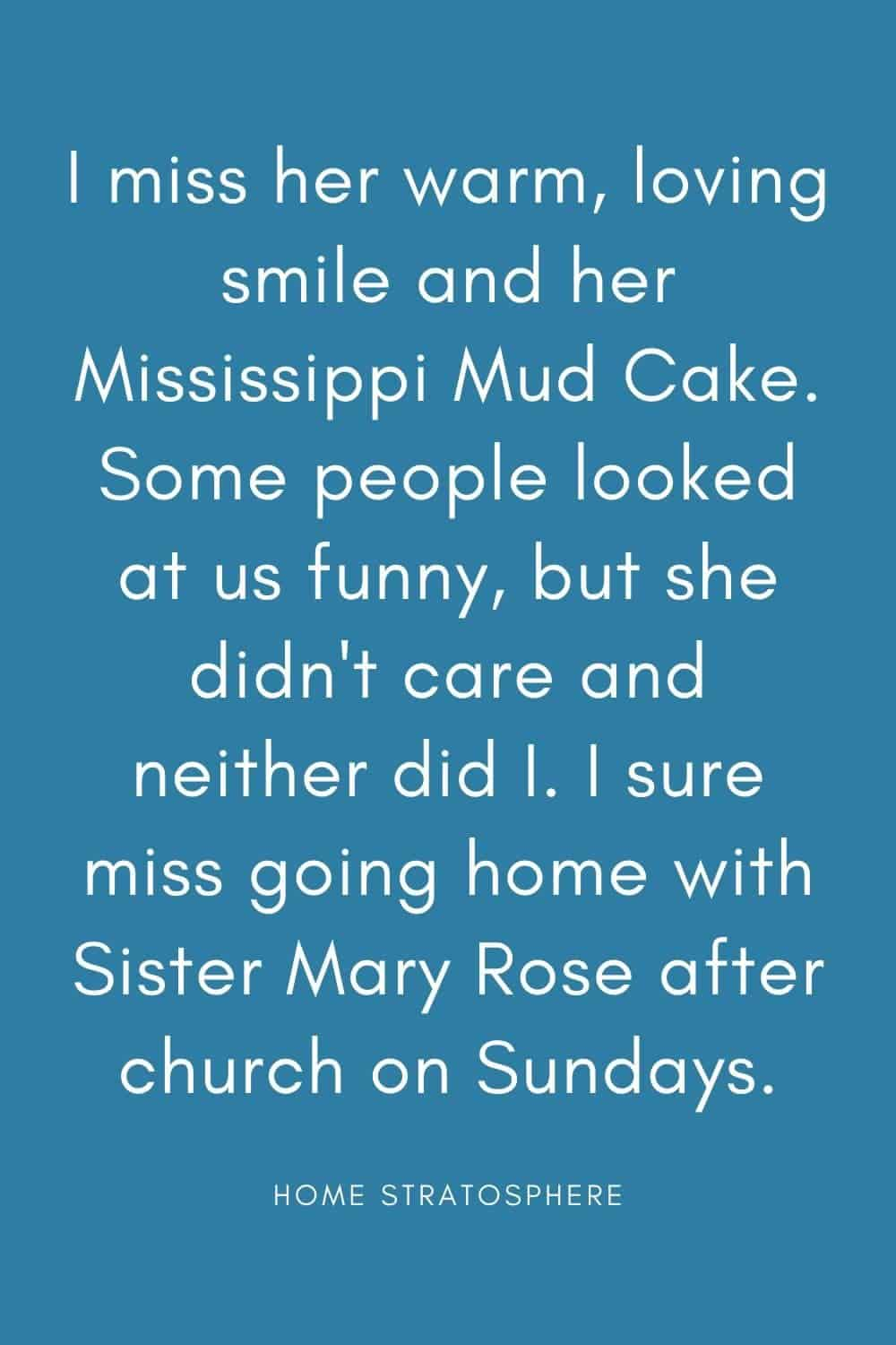 """I miss her warm, loving smile and her Mississippi Mud Cake. Some people looked at us funny, but she didn't care and neither did I. I sure miss going home with Sister Mary Rose after church on Sundays."""