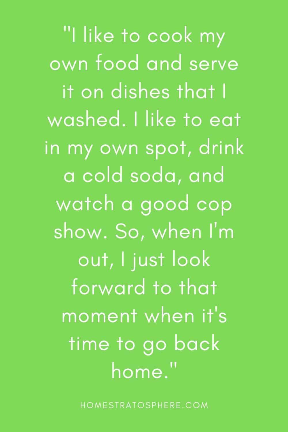 """""""I like to cook my own food and serve it on dishes that I washed. I like to eat in my own spot, drink a cold soda, and watch a good cop show. So, when I'm out, I just look forward to that moment when it's time to go back home."""""""