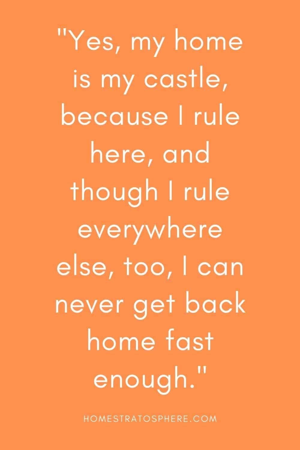 """""""Yes, my home is my castle, because I rule here, and though I rule everywhere else, too, I can never get back home fast enough."""""""