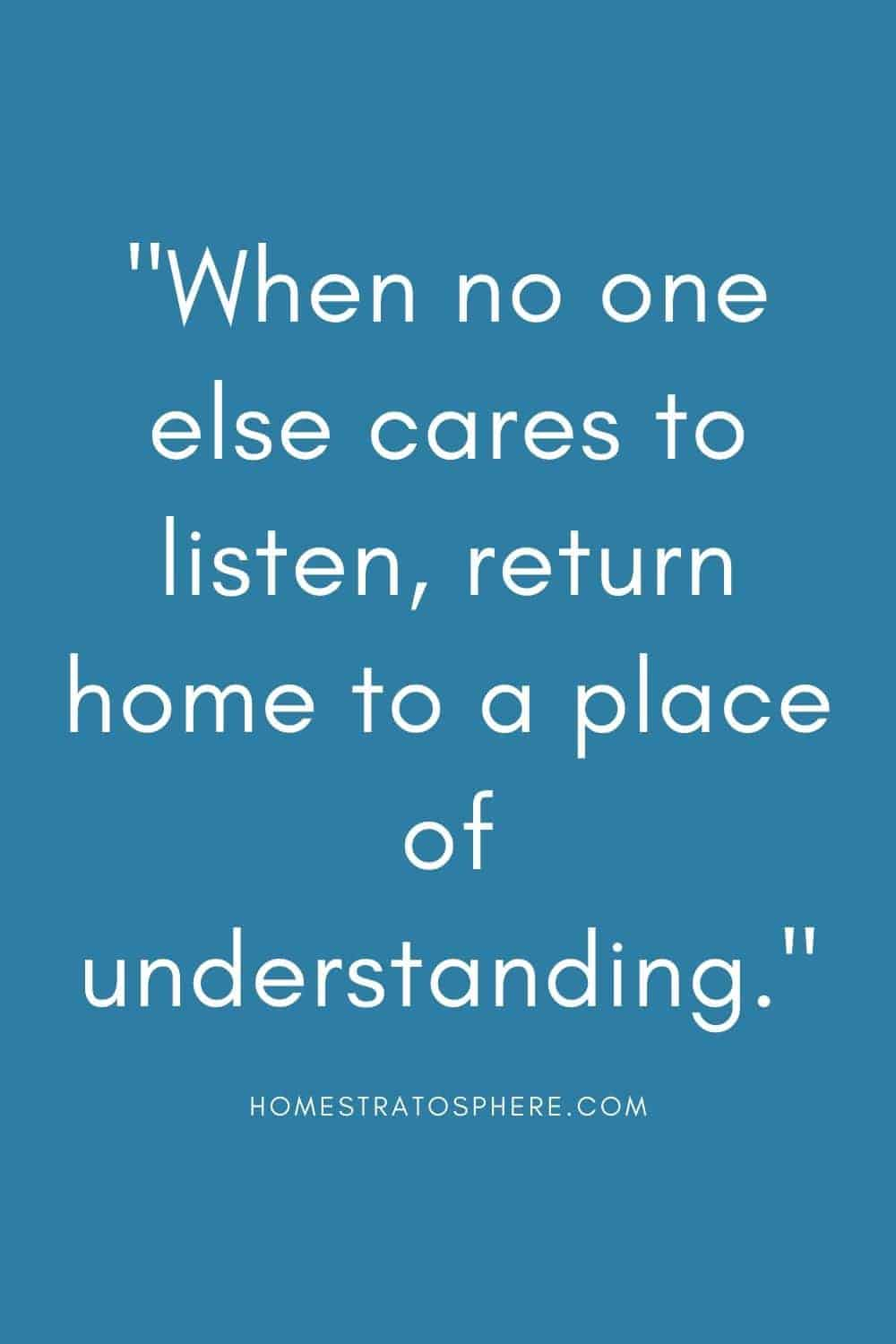 """""""When no one else cares to listen, return home to a place of understanding."""""""