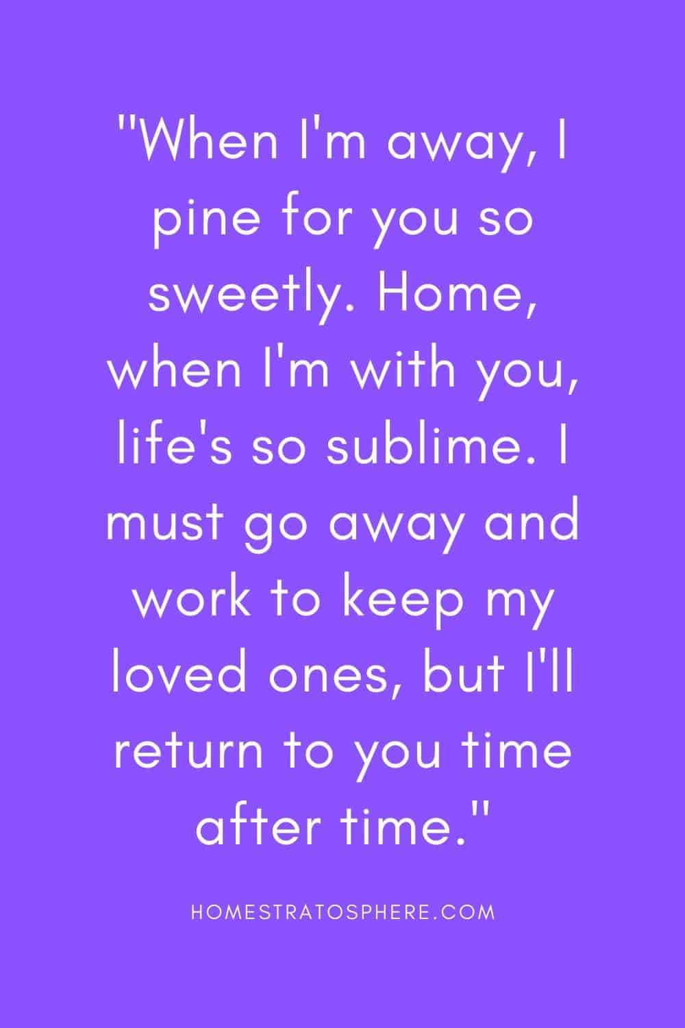 """""""When I'm away, I pine for you so sweetly. Home, when I'm with you, life's so sublime. I must go away and work to keep my loved ones, but I'll return to you time after time."""""""
