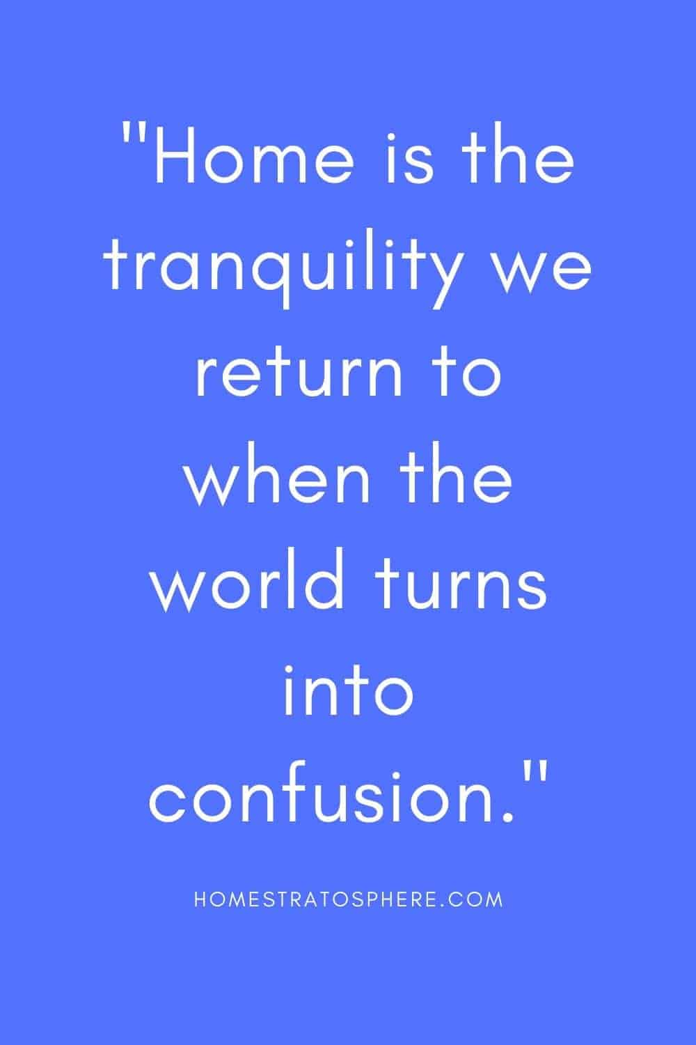 """""""Home is the tranquility we return to when the world turns into confusion."""""""