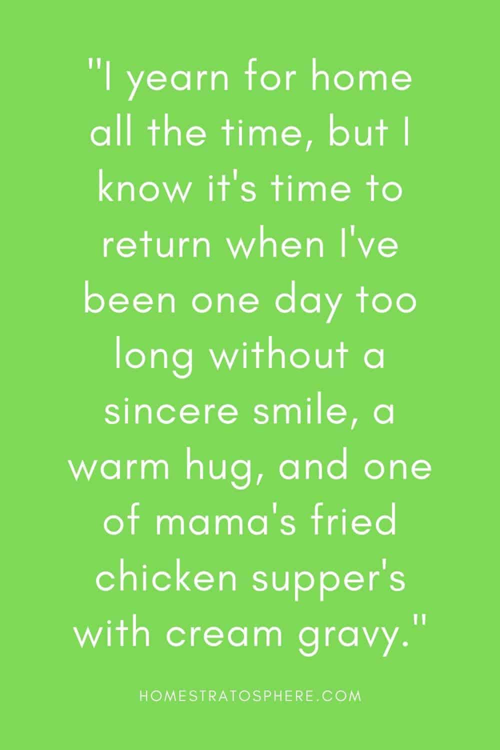 """""""I yearn for home all the time, but I know it's time to return when I've been one day too long without a sincere smile, a warm hug, and one of mama's fried chicken supper's with cream gravy."""""""