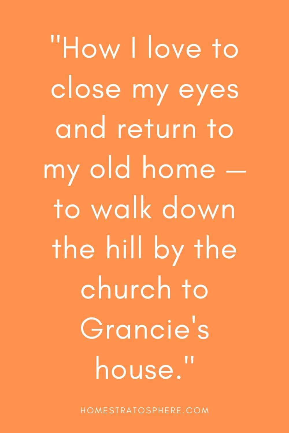 """""""How I love to close my eyes and return to my old home — to walk down the hill by the church to Grancie's house."""""""