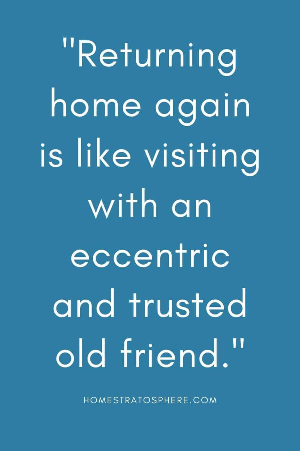 """""""Returning home again is like visiting with an eccentric and trusted old friend."""""""