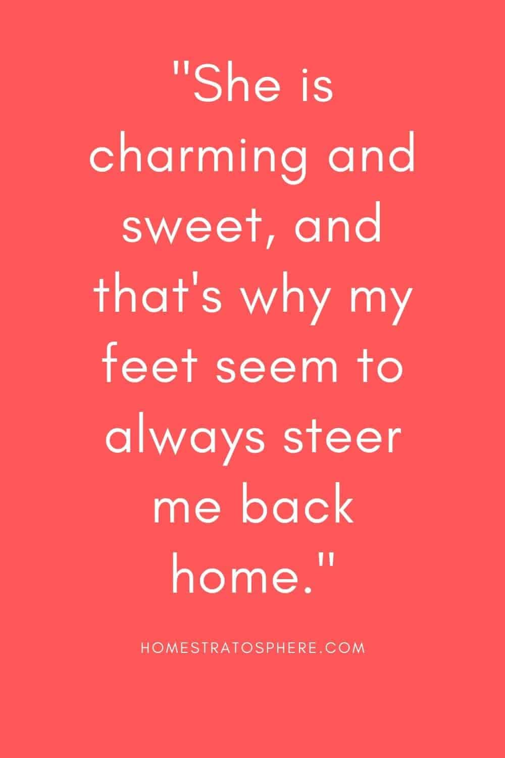 """""""She is charming and sweet, and that's why my feet seem to always steer me back home."""""""