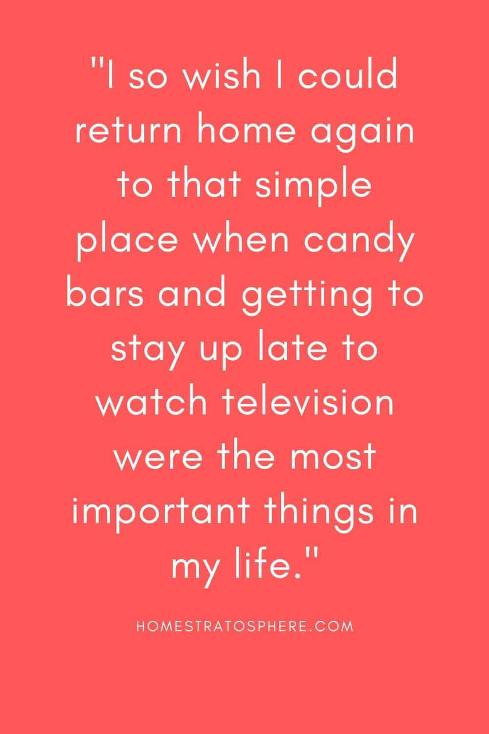 """""""I so wish I could return home again to that simple place when candy bars and getting to stay up late to watch television were the most important things in my life."""""""