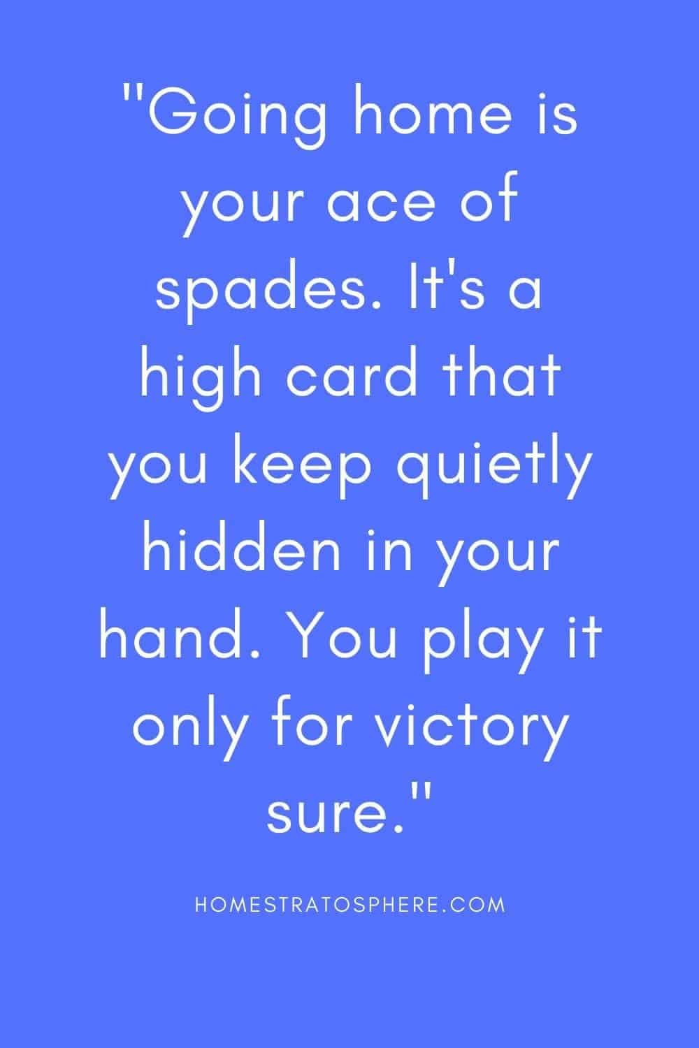 """""""Going home is your ace of spades. It's a high card that you keep quietly hidden in your hand. You play it only for victory sure."""""""