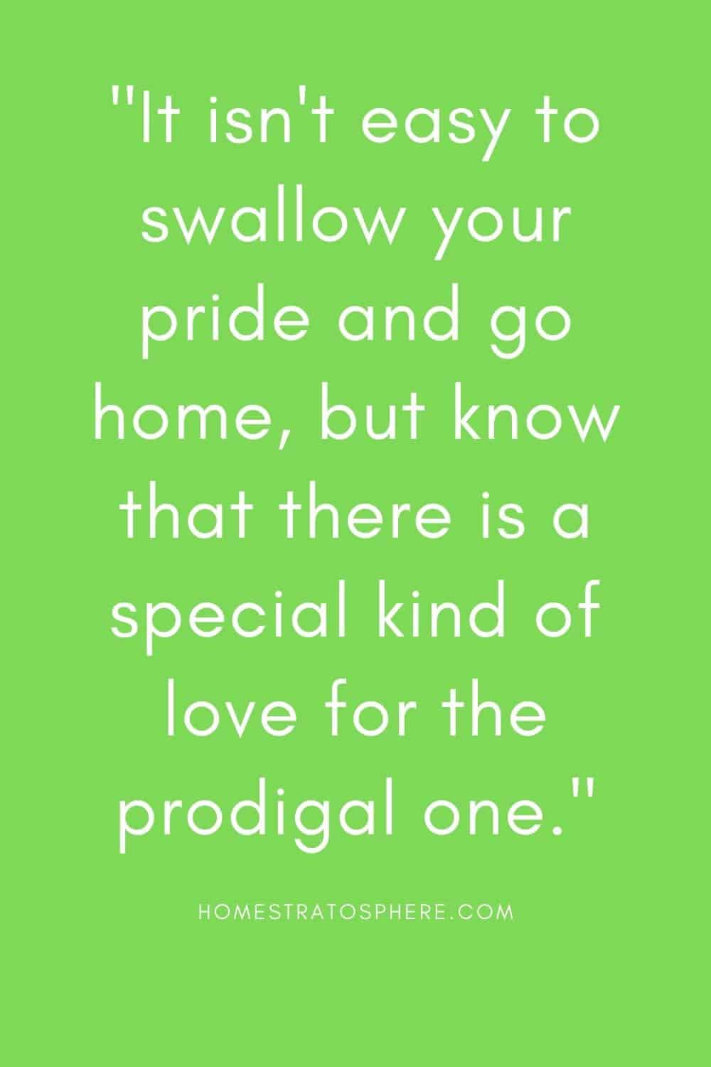 """""""It isn't easy to swallow your pride and go home, but know that there is a special kind of love for the prodigal one."""""""