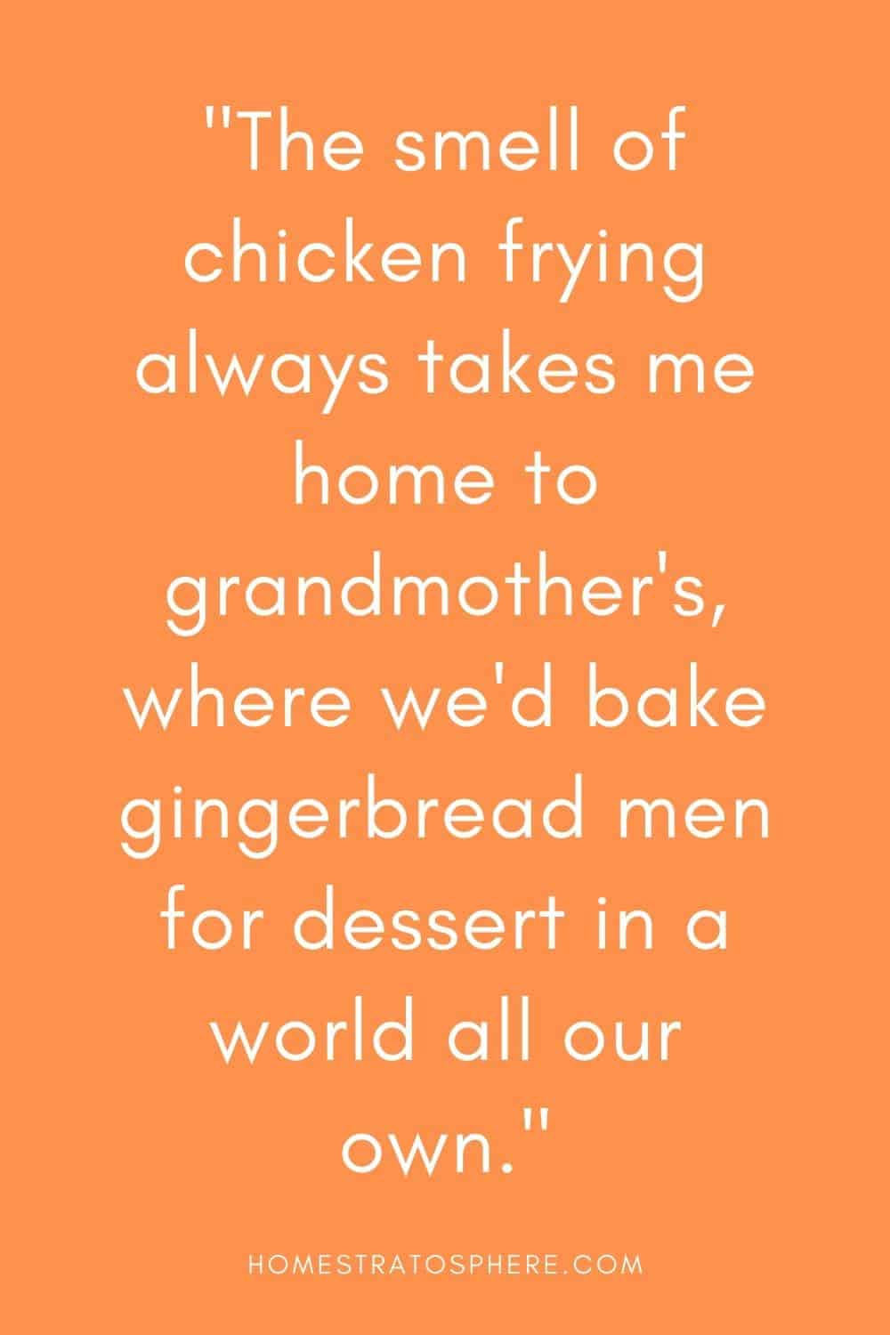 """""""The smell of chicken frying always takes me home to grandmother's, where we'd bake gingerbread men for dessert in a world all our own."""""""