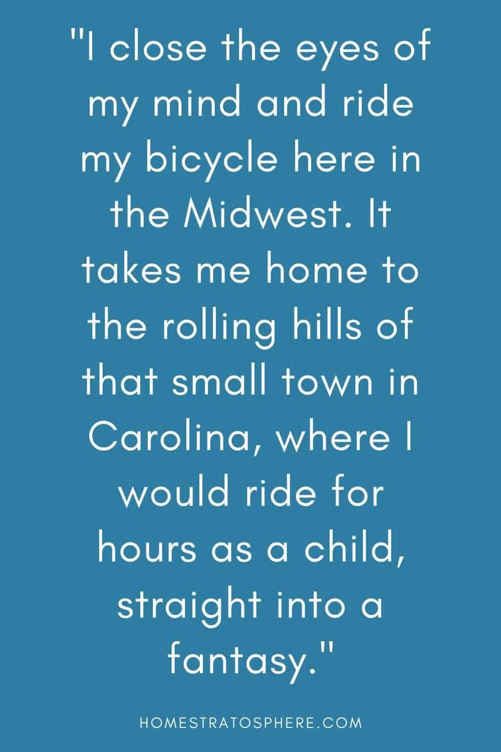 """""""I close the eyes of my mind and ride my bicycle here in the Midwest. It takes me home to the rolling hills of that small town in Carolina, where I would ride for hours as a child, straight into a fantasy."""""""