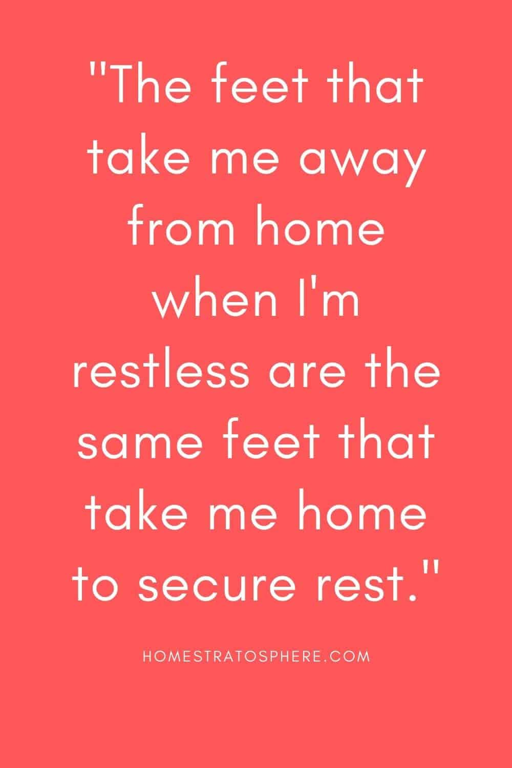 """""""The feet that take me away from home when I'm restless are the same feet that take me home to secure rest."""""""