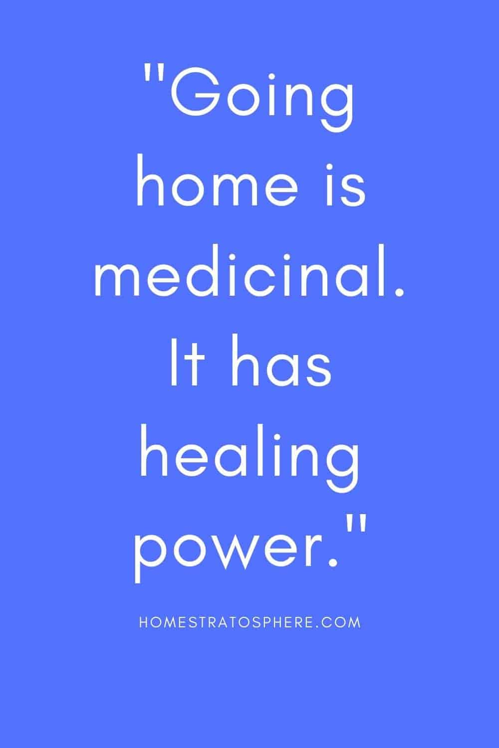 """""""Going home is medicinal. It has healing power."""""""