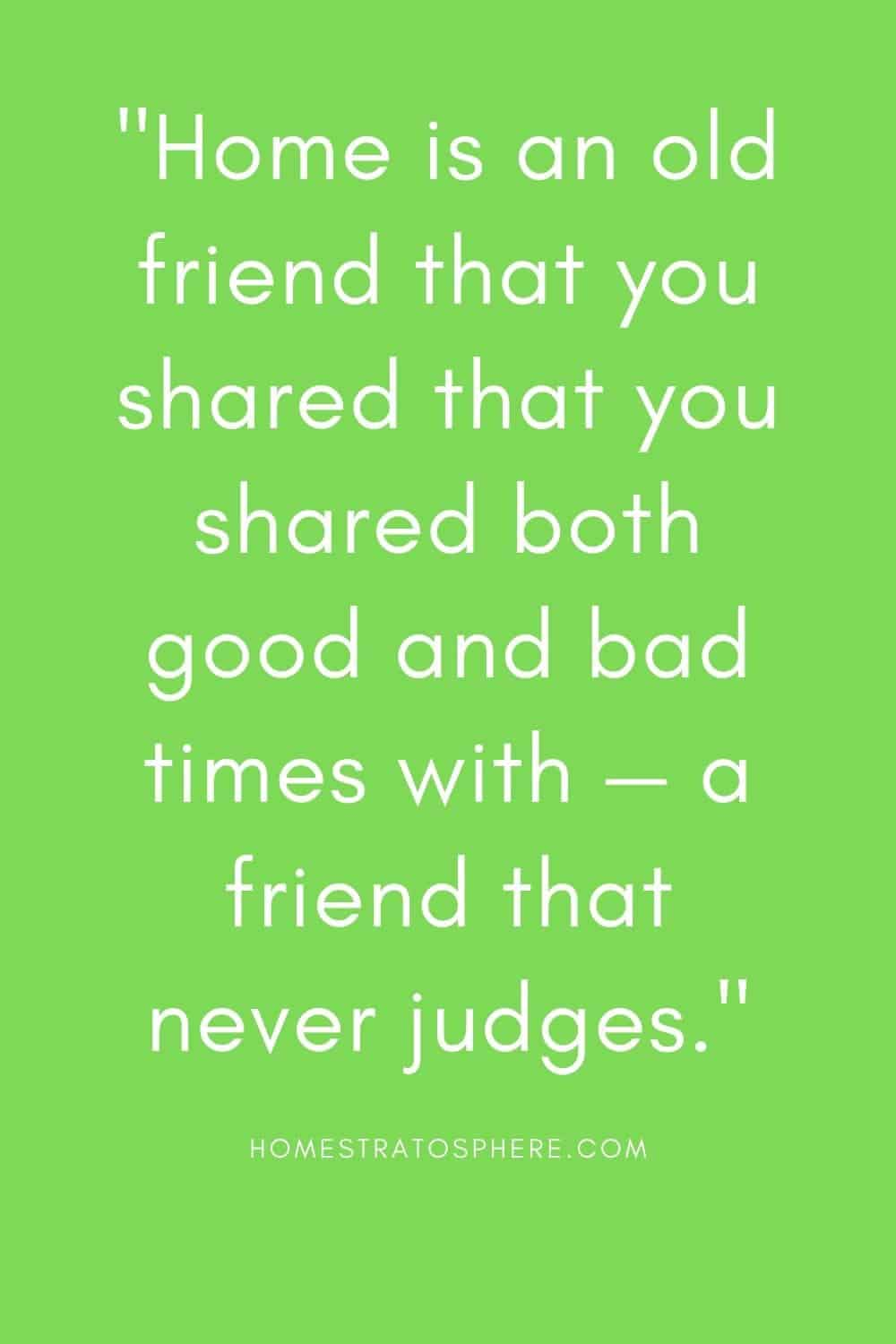 """""""Home is an old friend that you shared that you shared both good and bad times with — a friend that never judges."""""""