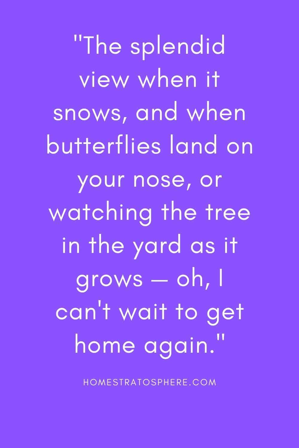 """""""The splendid view when it snows, and when butterflies land on your nose, or watching the tree in the yard as it grows — oh, I can't wait to get home again."""""""
