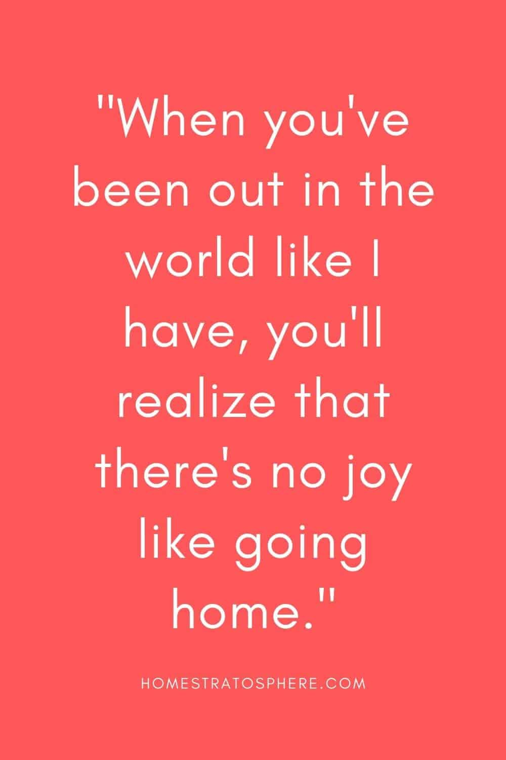 """""""When you've been out in the world like I have, you'll realize that there's no joy like going home."""""""