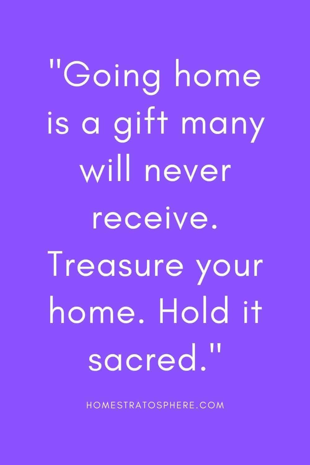 """""""Going home is a gift many will never receive. Treasure your home. Hold it sacred."""""""