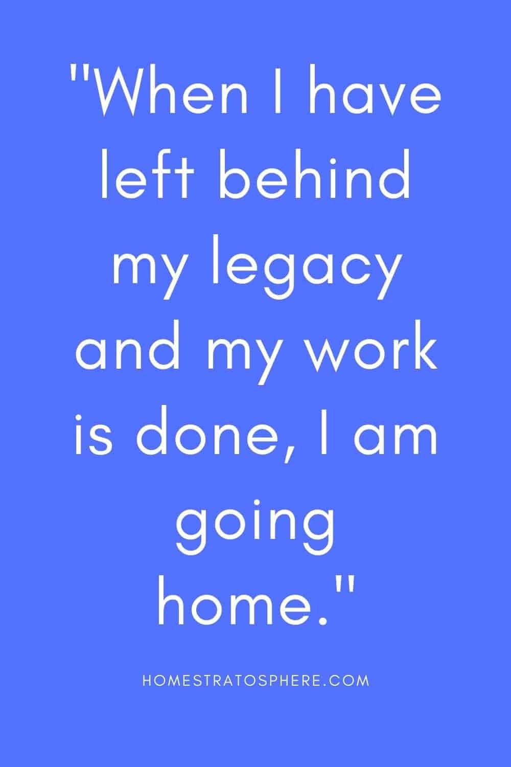 """""""When I have left behind my legacy and my work is done, I am going home."""""""