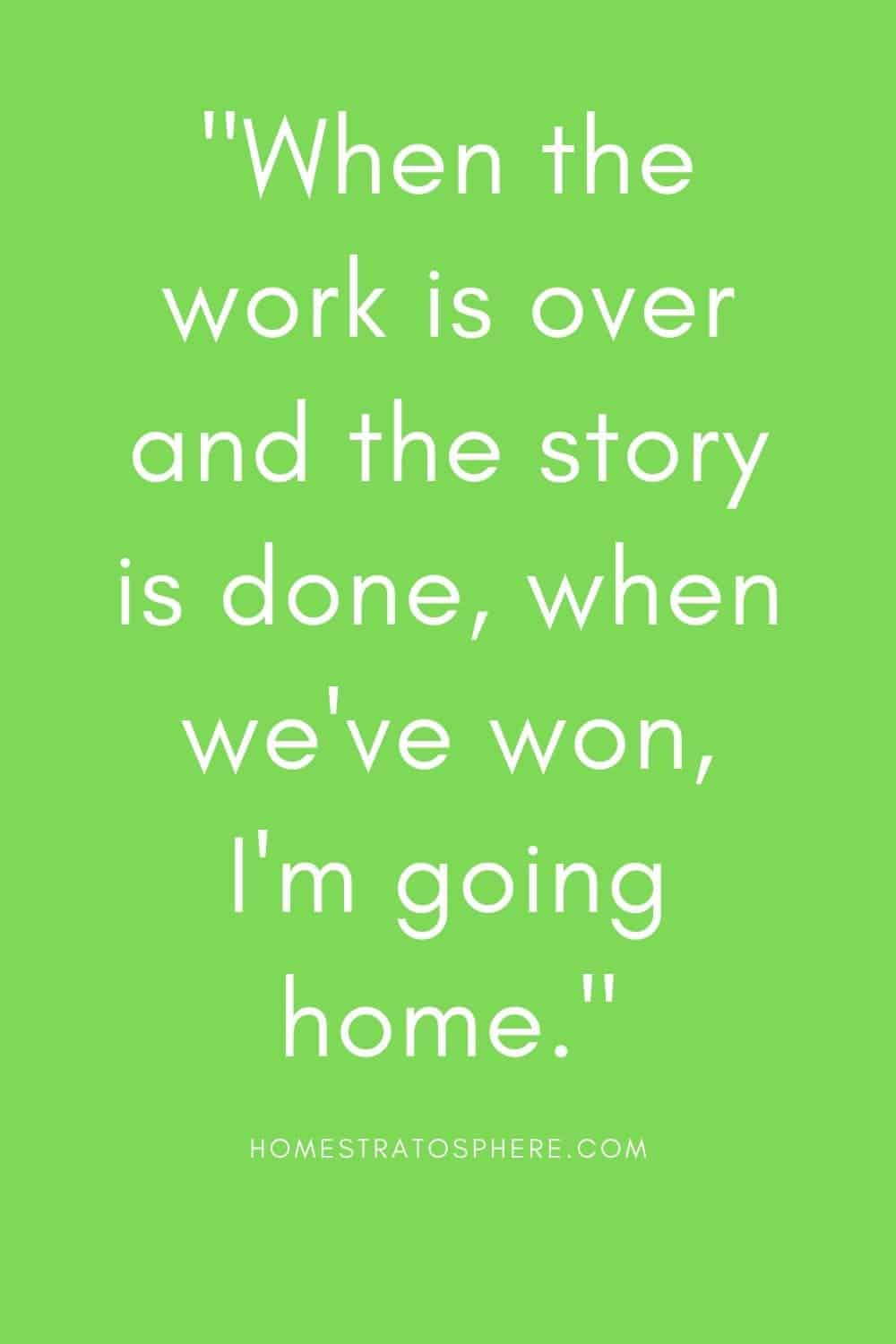 """""""When the work is over and the story is done, when we've won, I'm going home."""""""
