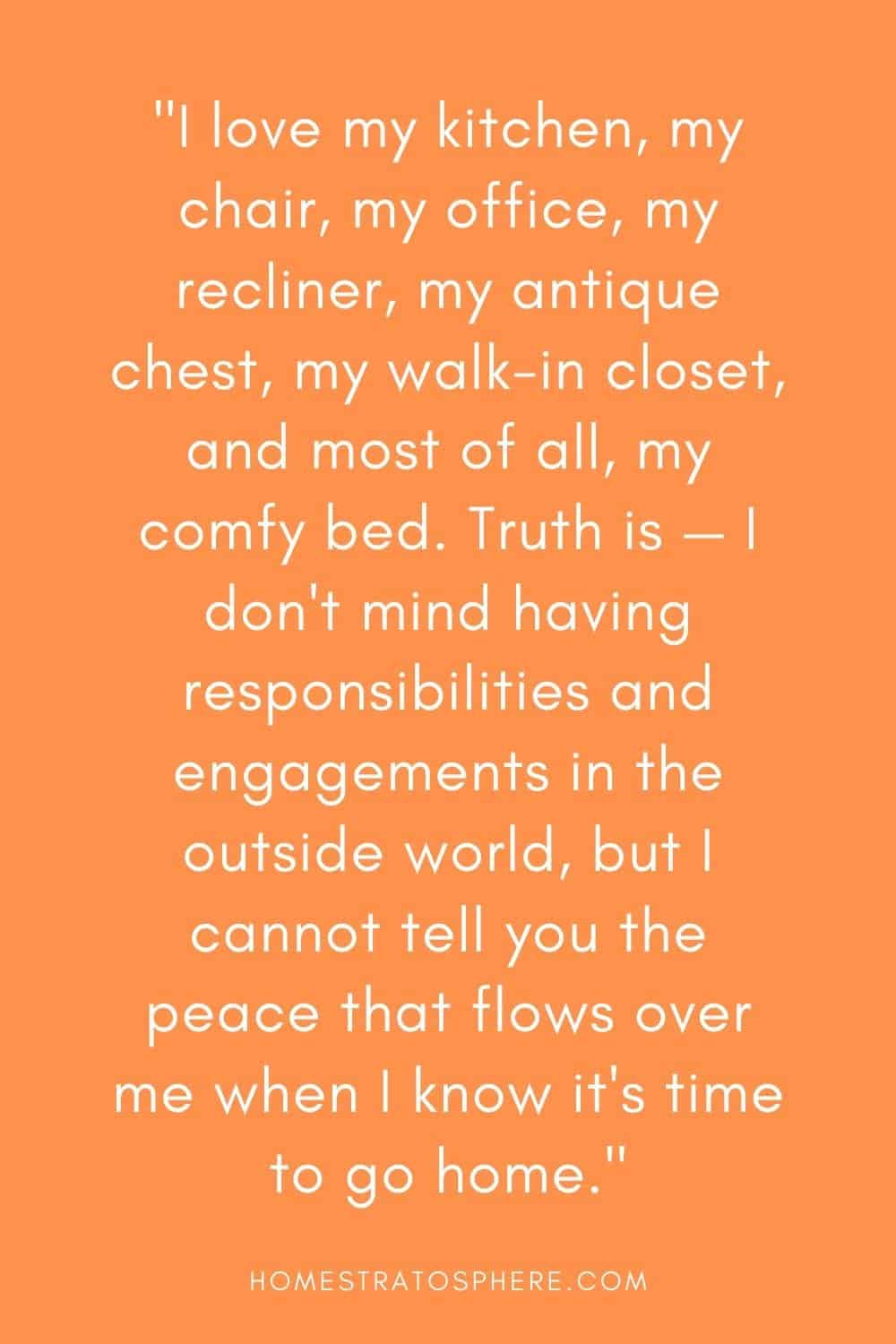 """""""I love my kitchen, my chair, my office, my recliner, my antique chest, my walk-in closet, and most of all, my comfy bed. Truth is — I don't mind having responsibilities and engagements in the outside world, but I cannot tell you the peace that flows over me when I know it's time to go home."""""""