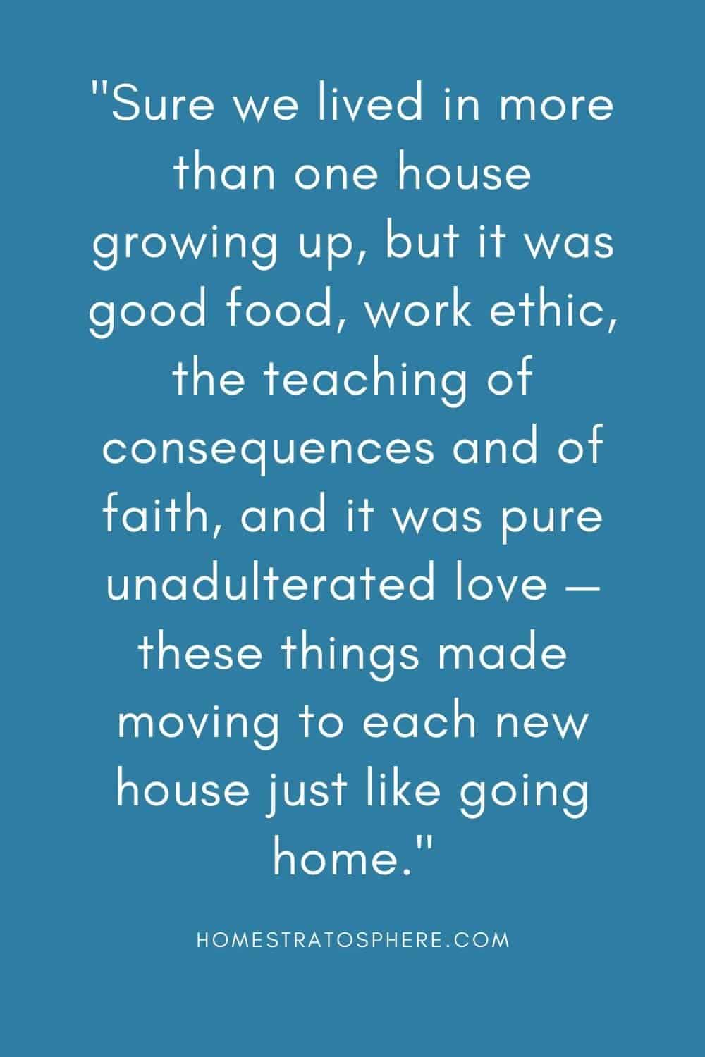 """""""Sure we lived in more than one house growing up, but it was good food, work ethic, the teaching of consequences and of faith, and it was pure unadulterated love — these things made moving to each new house just like going home."""""""