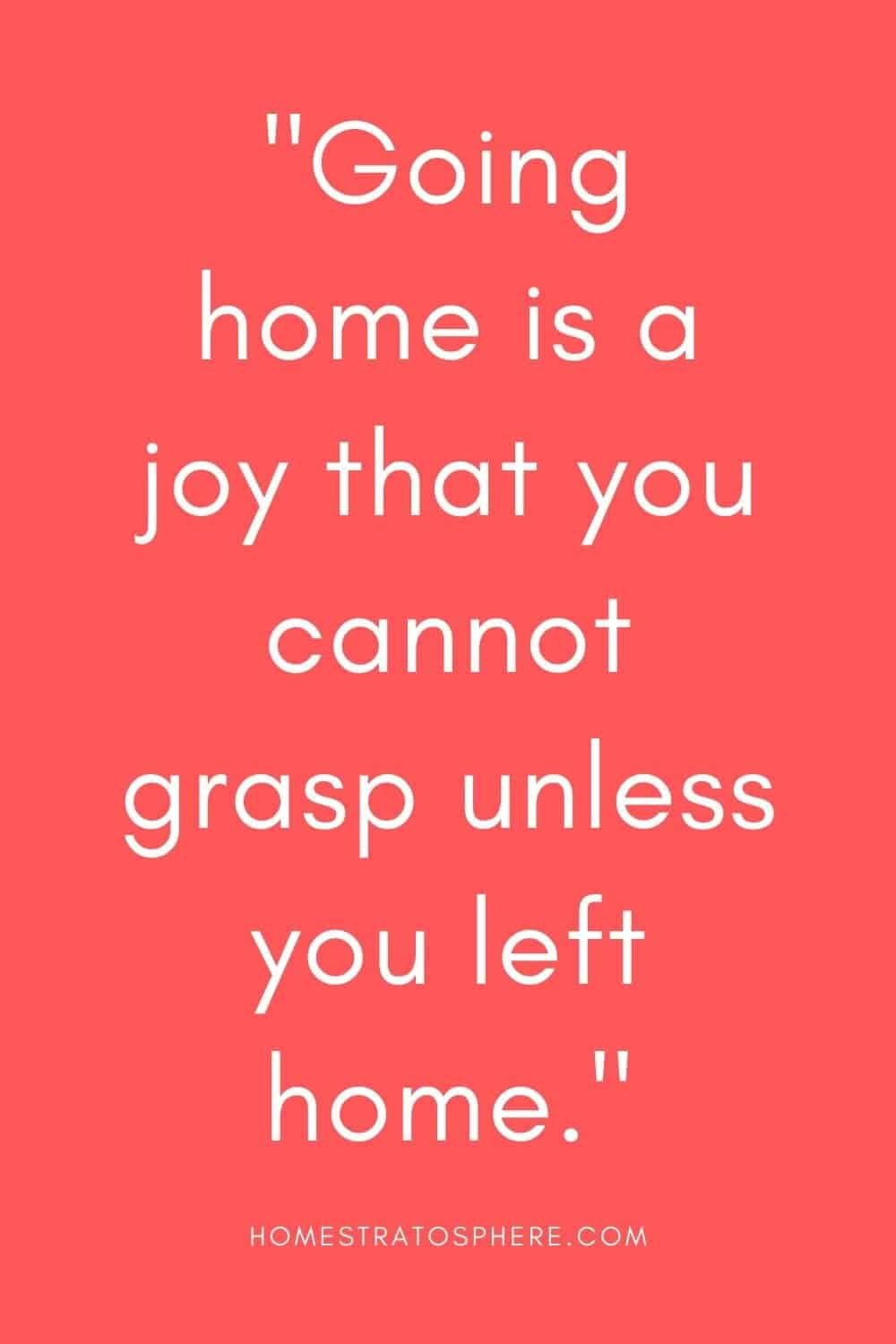 """""""Going home is a joy that you cannot grasp unless you left home."""""""