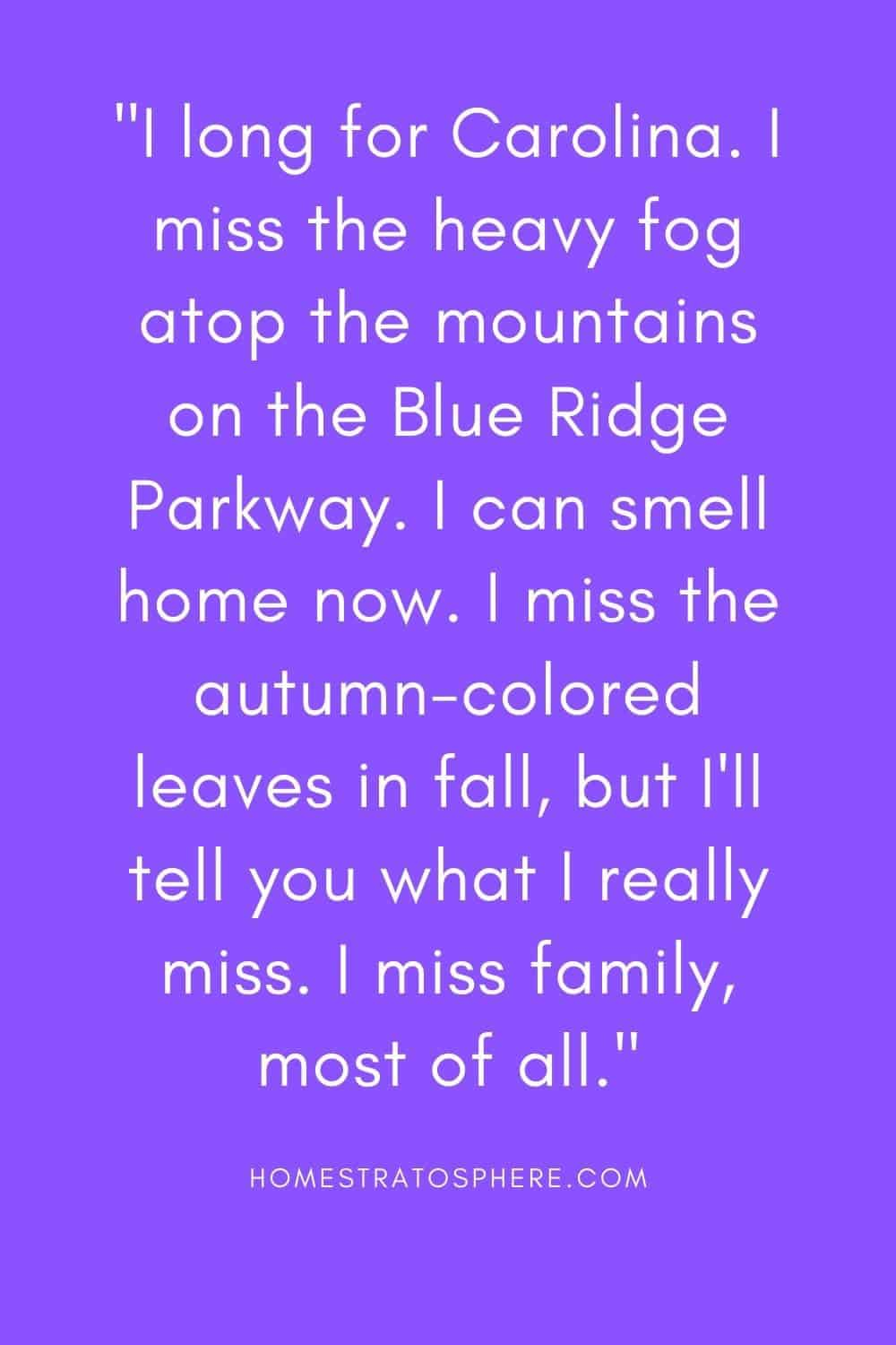 """""""I long for Carolina. I miss the heavy fog atop the mountains on the Blue Ridge Parkway. I can smell home now. I miss the autumn-colored leaves in fall, but I'll tell you what I really miss. I miss family, most of all."""""""